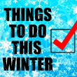 Things To Do This Winter!