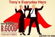 Tony's Everyday Hero Contest   WIN $200 to B. Good